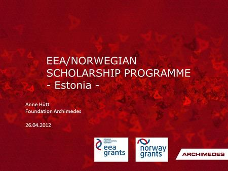 EEA/NORWEGIAN SCHOLARSHIP PROGRAMME - Estonia - Anne Hütt Foundation Archimedes 26.04.2012.