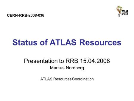 Status of ATLAS Resources Presentation to RRB 15.04.2008 Markus Nordberg ATLAS Resources Coordination CERN-RRB-2008-036.