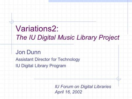 Variations2: The IU Digital Music Library Project Jon Dunn Assistant Director for Technology IU Digital Library Program IU Forum on Digital Libraries April.
