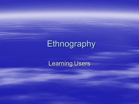 Ethnography Learning Users. Ethnography Studies  Studies that basically go out and try to understand the differences between audiences  Try to uncover.