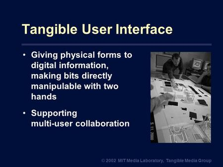 Tangible User Interface Giving physical forms to digital information, making bits directly manipulable with two hands Supporting multi-user collaboration.