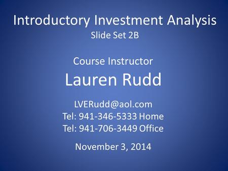 Introductory Investment Analysis Slide Set 2B Course Instructor Lauren Rudd Tel: 941-346-5333 Home Tel: 941-706-3449 Office November 3,