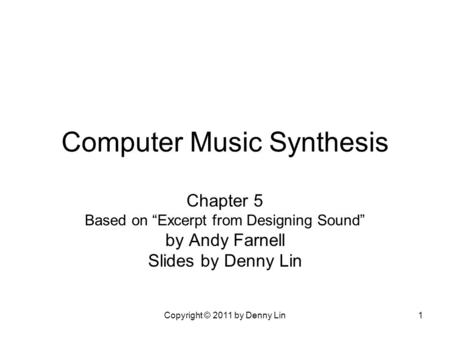 "Copyright © 2011 by Denny Lin1 Computer Music Synthesis Chapter 5 Based on ""Excerpt from Designing Sound"" by Andy Farnell Slides by Denny Lin."