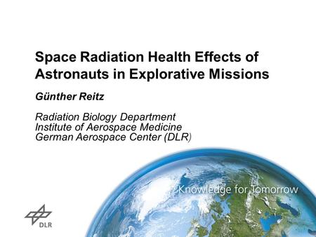 Space Radiation Health Effects of Astronauts in Explorative Missions Günther Reitz Radiation Biology Department Institute of Aerospace Medicine German.