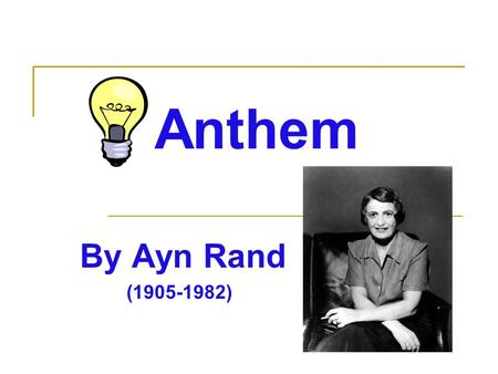 Anthem By Ayn Rand (1905-1982). Ayn Rand… She was born in St. Petersburg, Russia, on February 2, 1905. She opposed the collectivism of Russian culture.