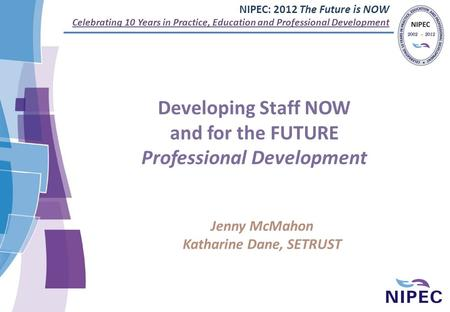 NIPEC: 2012 The Future is NOW Celebrating 10 Years in Practice, Education and Professional Development Developing Staff NOW and for the FUTURE Professional.