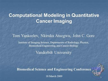 1 Computational Modeling in Quantitative Cancer Imaging Biomedical Science and Engineering Conference 18 March 2009 Tom Yankeelov, Nkiruka Atuegwu, John.