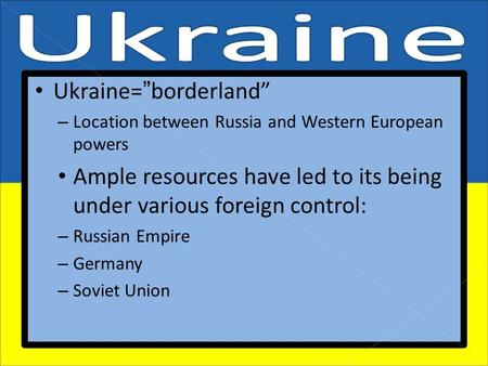 "Ukraine=""borderland"" – Location between Russia and Western European powers Ample resources have led to its being under various foreign control: – Russian."