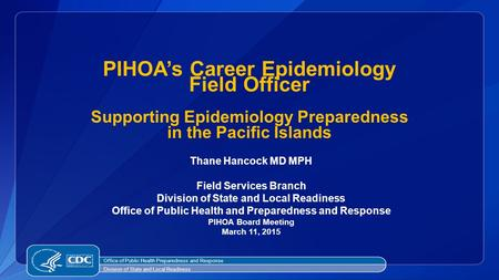 PIHOA's Career Epidemiology Field Officer Supporting Epidemiology Preparedness in the Pacific Islands Thane Hancock MD MPH Field Services Branch.