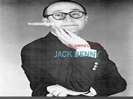 By Joanna Charles Wellllllllllllll!. Jack Benny  Jack Benny (born Benjamin Kubelsky; February 14, 1894 – December 26, 1974) was an American comedian,