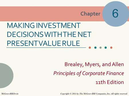 Chapter Brealey, Myers, and Allen Principles of Corporate Finance 11th Edition MAKING INVESTMENT DECISIONS WITH THE NET PRESENT VALUE RULE 6 Copyright.