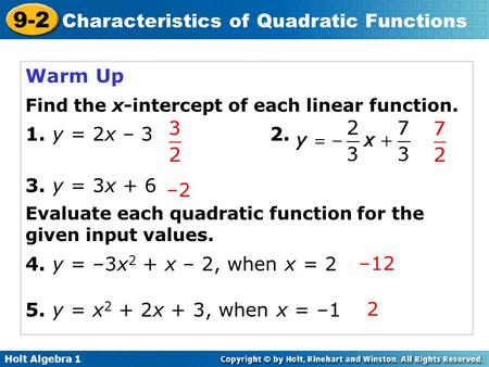 Holt Algebra 1 9-2 Characteristics of Quadratic Functions Warm Up Find the x-intercept of each linear function. 1. y = 2x – 32. 3. y = 3x + 6 Evaluate.
