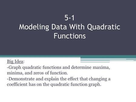 5-1 Modeling Data With Quadratic Functions Big Idea: -Graph quadratic functions and determine maxima, minima, and zeros of function. -Demonstrate and explain.