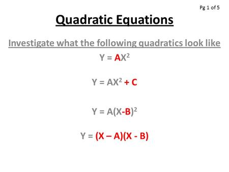 Quadratic Equations Investigate what the following quadratics look like Y = AX 2 Y = AX 2 + C Y = A(X-B) 2 Y = (X – A)(X - B) Pg 1 of 5.