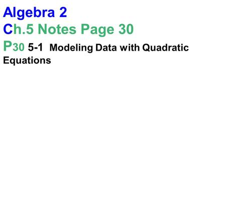 Algebra 2 Ch.5 Notes Page 30 P 30 5-1 Modeling Data with Quadratic Equations.