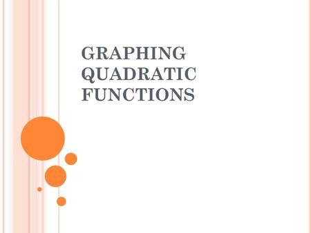 GRAPHING QUADRATIC FUNCTIONS. PROPERTIES OF A QUADRATIC FUNCTION The equation must be in standard form. y = ax 2 + b x + c The graph of y = ax 2 + b x.