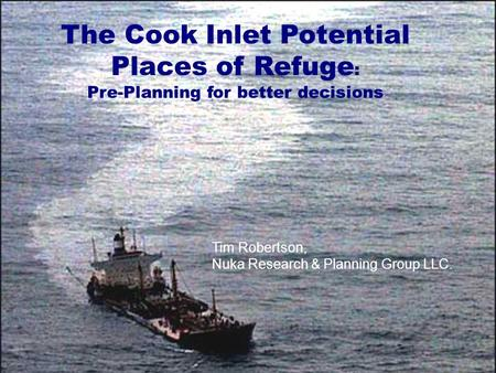 11 The Cook Inlet Potential Places of Refuge : Pre-Planning for better decisions Tim Robertson, Nuka Research & Planning Group LLC.