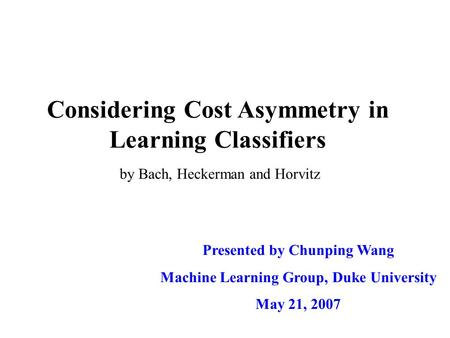Considering Cost Asymmetry in Learning Classifiers Presented by Chunping Wang Machine Learning Group, Duke University May 21, 2007 by Bach, Heckerman and.