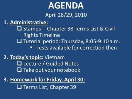 AGENDA April 28/29, 2010 1.Administrative:  Stamps -- Chapter 38 Terms List & Civil Rights Timeline  Tutorial period: Thursday, 8:05-9:10 a.m.  Tests.