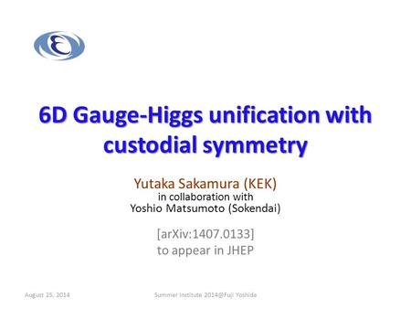 6D Gauge-Higgs unification with custodial symmetry Yutaka Sakamura (KEK) in collaboration with Yoshio Matsumoto (Sokendai) [arXiv:1407.0133] to appear.