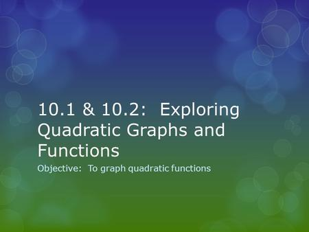 10.1 & 10.2: Exploring Quadratic Graphs and Functions Objective: To graph quadratic functions.
