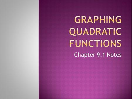 Chapter 9.1 Notes. Quadratic Function – An equation of the form ax 2 + bx + c, where a is not equal to 0. Parabola – The graph of a quadratic function.