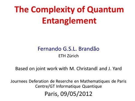 The Complexity of Quantum Entanglement Fernando G.S.L. Brandão ETH Zürich Based on joint work with M. Christandl and J. Yard Journees Deferation de Reserche.