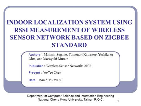 2017/4/25 INDOOR LOCALIZATION SYSTEM USING RSSI MEASUREMENT OF WIRELESS SENSOR NETWORK BASED ON ZIGBEE STANDARD Authors:Masashi Sugano, Tomonori Kawazoe,