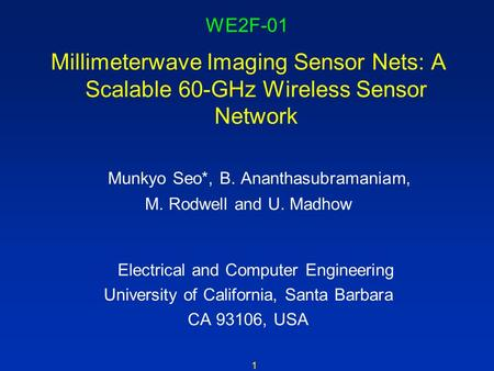 1 WE2F-01 Millimeterwave Imaging Sensor Nets: A Scalable 60-GHz Wireless Sensor Network Munkyo Seo*, B. Ananthasubramaniam, M. Rodwell and U. Madhow Electrical.