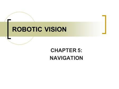 ROBOTIC VISION CHAPTER 5: NAVIGATION. CONTENTS INTRODUCTION OF ROBOT NAVIGATION SYSTEM. VISUAL GUIDED ROBOT APPLICATION: - LAND BASED NAVIGATION - MAP.