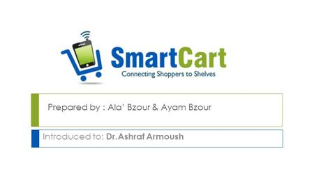 Prepared by : Ala' Bzour & Ayam Bzour Introduced to: Dr.Ashraf Armoush.