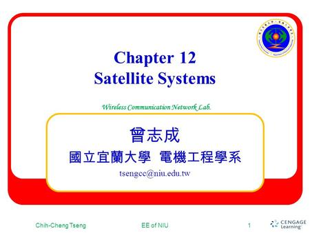 Wireless Communication Network Lab. Chapter 12 Satellite Systems 曾志成 國立宜蘭大學 電機工程學系 Chih-Cheng TsengEE of NIU1.