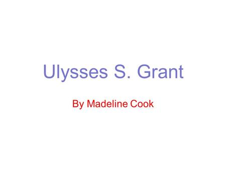 Ulysses S. Grant By Madeline Cook. Summary Ulysses S. Grant was the top union general in the civil war He is credited with defeating Robert E. Lee and.
