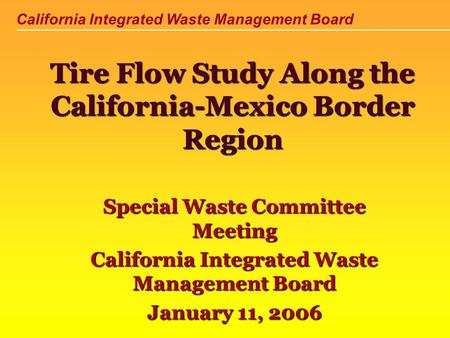 California Integrated Waste Management Board Tire Flow Study Along the California-Mexico Border Region Special Waste Committee Meeting California Integrated.