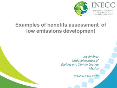 Examples of benefits assessment of low emissions development Iris Jiménez National Institute of Ecology and Climate Change Mexico October 14th.2015.