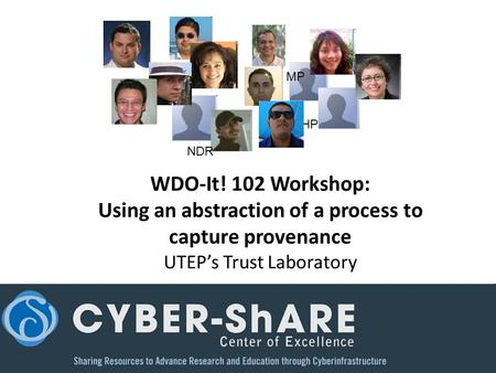 WDO-It! 102 Workshop: Using an abstraction of a process to capture provenance UTEP's Trust Laboratory NDR HP MP.