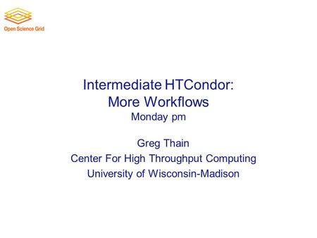 Intermediate HTCondor: More Workflows Monday pm Greg Thain Center For High Throughput Computing University of Wisconsin-Madison.