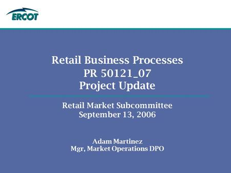 Retail Business Processes PR 50121_07 Project Update Retail Market Subcommittee September 13, 2006 Adam Martinez Mgr, Market Operations DPO.