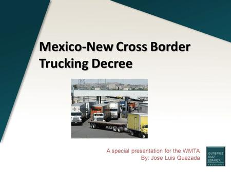 A special presentation for the WMTA By: Jose Luis Quezada Mexico-New Cross Border Trucking Decree.