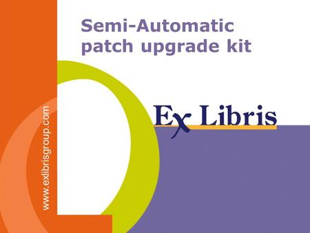 Semi-Automatic patch upgrade kit www.exlibrisgroup.com.