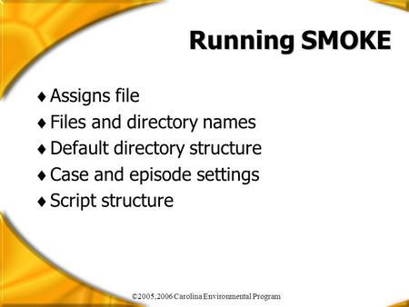 ©2005,2006 Carolina Environmental Program Running SMOKE  Assigns file  Files and directory names  Default directory structure  Case and episode settings.