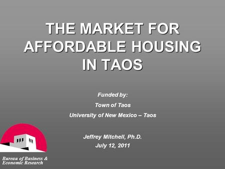 THE MARKET FOR AFFORDABLE HOUSING IN TAOS Bureau of Business & Economic Research Jeffrey Mitchell, Ph.D. July 12, 2011 Funded by: Town of Taos University.