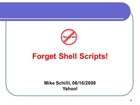1 Forget Shell Scripts! Mike Schilli, 06/16/2008 Yahoo!