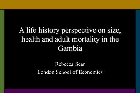 A life history perspective on size, health and adult mortality in the Gambia Rebecca Sear London School of Economics.