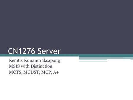 CN1276 Server Kemtis Kunanuraksapong MSIS with Distinction MCTS, MCDST, MCP, A+