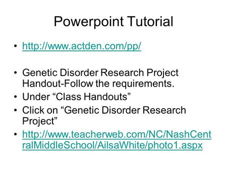 "Powerpoint Tutorial  Genetic Disorder Research Project Handout-Follow the requirements. Under ""Class Handouts"" Click on ""Genetic."