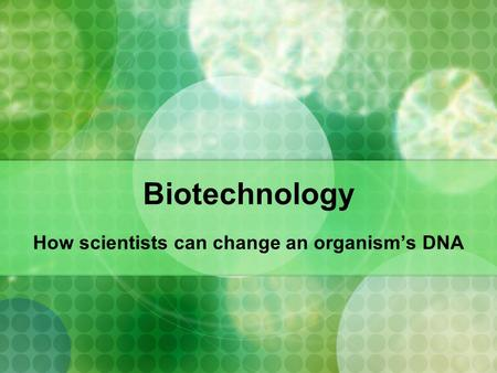 Biotechnology How scientists can change an organism's DNA.