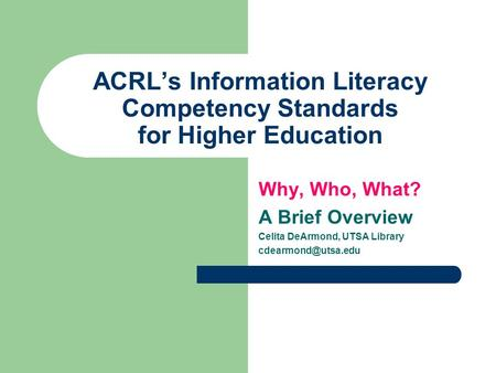 ACRL's Information Literacy Competency Standards for Higher Education Why, Who, What? A Brief Overview Celita DeArmond, UTSA Library