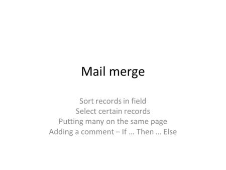 Mail merge Sort records in field Select certain records Putting many on the same page Adding a comment – If … Then … Else.