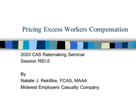 Pricing Excess Workers Compensation 2003 CAS Ratemaking Seminar Session REI-5 By Natalie J. Rekittke, FCAS, MAAA Midwest Employers Casualty Company.